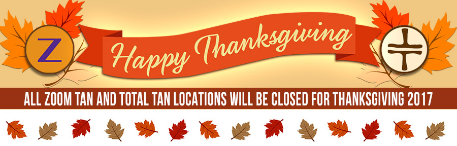 Happy Thanksgiving Week.  All Zoom Tan and Total Tan locations will be closed on Thanksgiving 2017